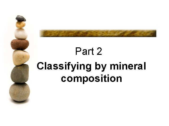 Part 2 Classifying by mineral composition