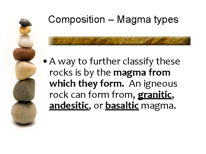 Composition – Magma types • A way to further classify these rocks is by