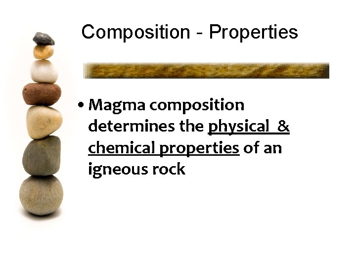 Composition - Properties • Magma composition determines the physical & chemical properties of an