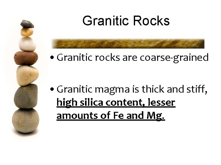 Granitic Rocks • Granitic rocks are coarse-grained • Granitic magma is thick and stiff,