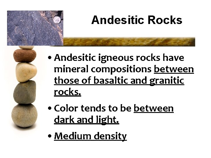 Andesitic Rocks • Andesitic igneous rocks have mineral compositions between those of basaltic and