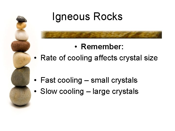 Igneous Rocks • Remember: • Rate of cooling affects crystal size • Fast cooling