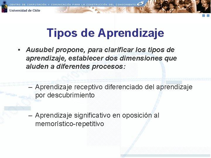 Tipos de Aprendizaje • Ausubel propone, para clarificar los tipos de aprendizaje, establecer dos
