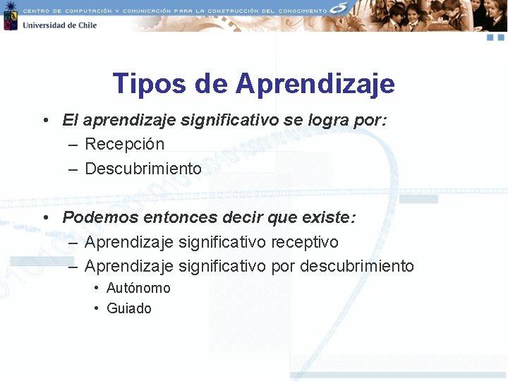 Tipos de Aprendizaje • El aprendizaje significativo se logra por: – Recepción – Descubrimiento