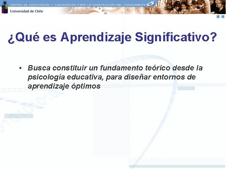 ¿Qué es Aprendizaje Significativo? • Busca constituir un fundamento teórico desde la psicología educativa,