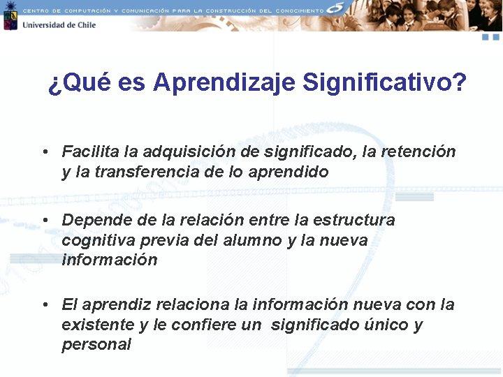 ¿Qué es Aprendizaje Significativo? • Facilita la adquisición de significado, la retención y la