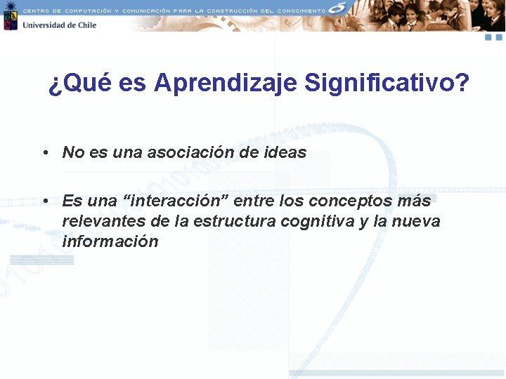 ¿Qué es Aprendizaje Significativo? • No es una asociación de ideas • Es una