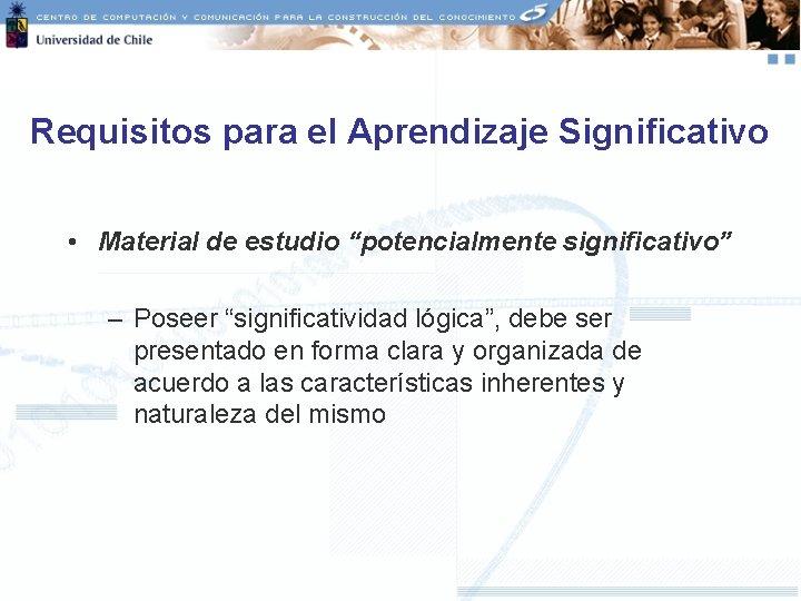 """Requisitos para el Aprendizaje Significativo • Material de estudio """"potencialmente significativo"""" – Poseer """"significatividad"""