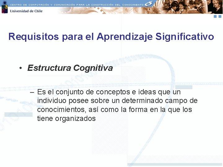 Requisitos para el Aprendizaje Significativo • Estructura Cognitiva – Es el conjunto de conceptos
