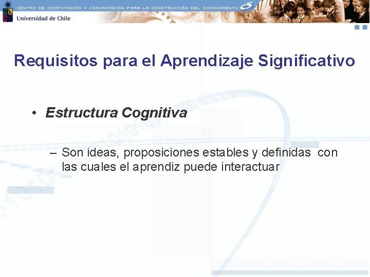Requisitos para el Aprendizaje Significativo • Estructura Cognitiva – Son ideas, proposiciones estables y