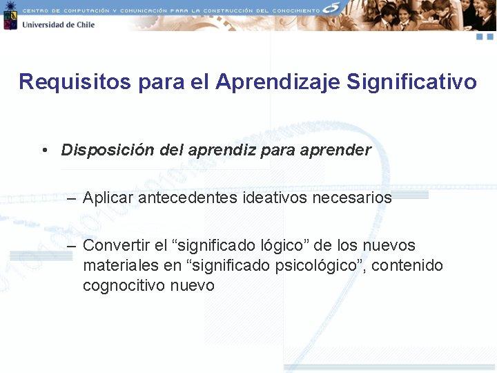 Requisitos para el Aprendizaje Significativo • Disposición del aprendiz para aprender – Aplicar antecedentes