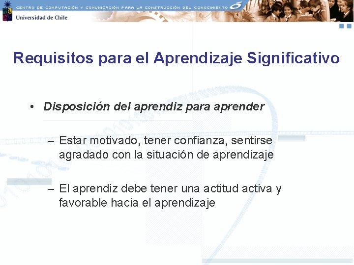Requisitos para el Aprendizaje Significativo • Disposición del aprendiz para aprender – Estar motivado,