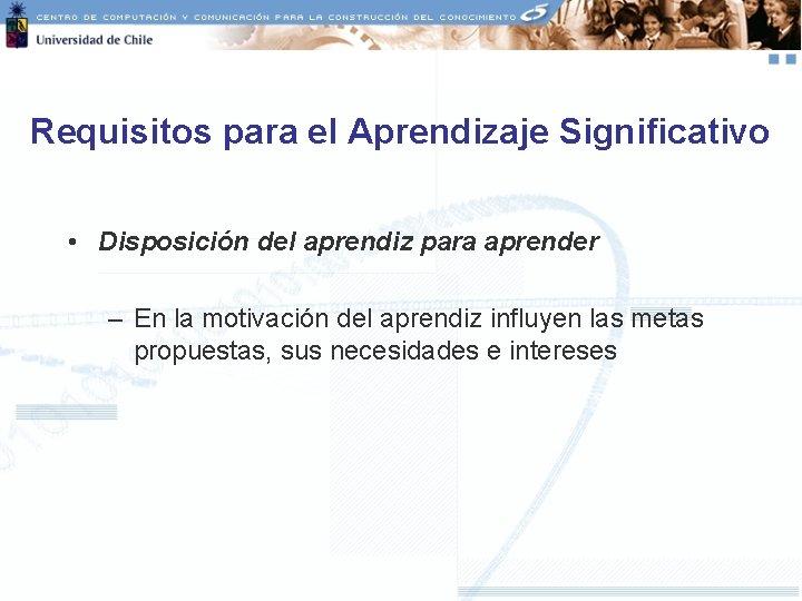 Requisitos para el Aprendizaje Significativo • Disposición del aprendiz para aprender – En la