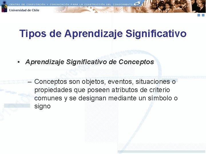 Tipos de Aprendizaje Significativo • Aprendizaje Significativo de Conceptos – Conceptos son objetos, eventos,
