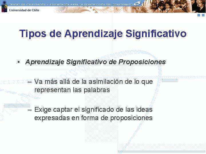 Tipos de Aprendizaje Significativo • Aprendizaje Significativo de Proposiciones – Va más allá de