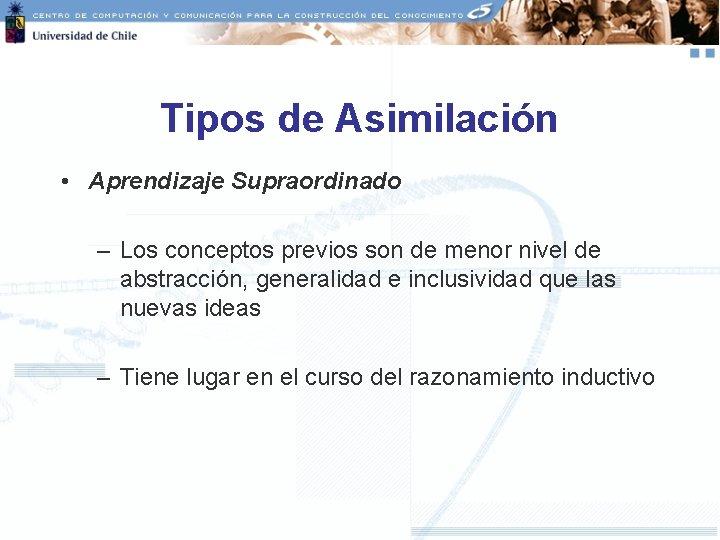 Tipos de Asimilación • Aprendizaje Supraordinado – Los conceptos previos son de menor nivel