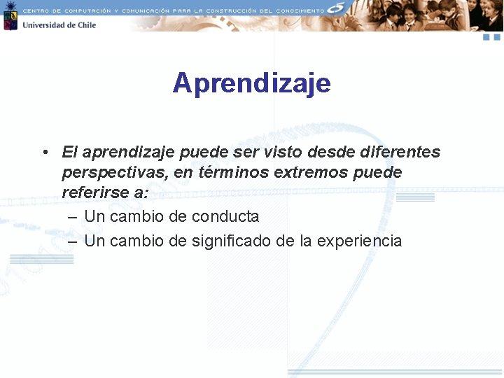Aprendizaje • El aprendizaje puede ser visto desde diferentes perspectivas, en términos extremos puede