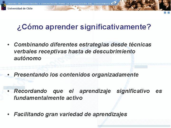 ¿Cómo aprender significativamente? • Combinando diferentes estrategias desde técnicas verbales receptivas hasta de descubrimiento