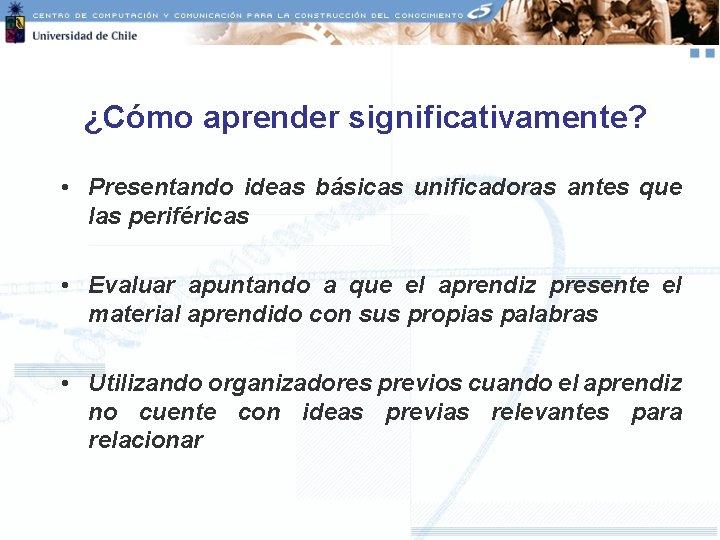 ¿Cómo aprender significativamente? • Presentando ideas básicas unificadoras antes que las periféricas • Evaluar