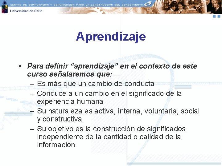 """Aprendizaje • Para definir """"aprendizaje"""" en el contexto de este curso señalaremos que: –"""