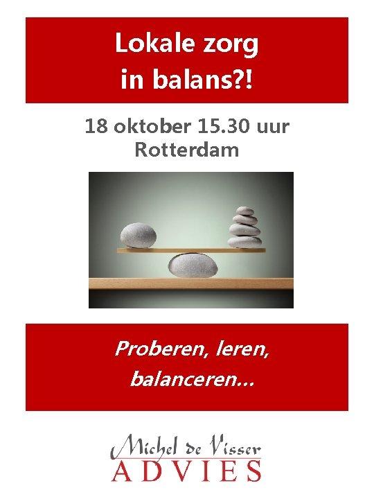 Lokale zorg in balans? ! 18 oktober 15. 30 uur Rotterdam Proberen, leren, balanceren…