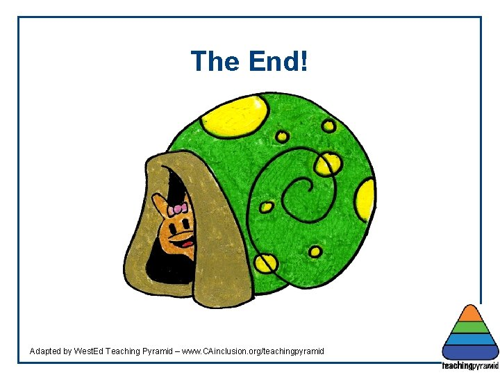 The End! Adapted by West. Ed Teaching Pyramid – www. CAinclusion. org/teachingpyramid