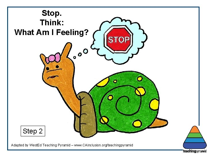 Stop. Think: What Am I Feeling? Step 2 Adapted by West. Ed Teaching Pyramid