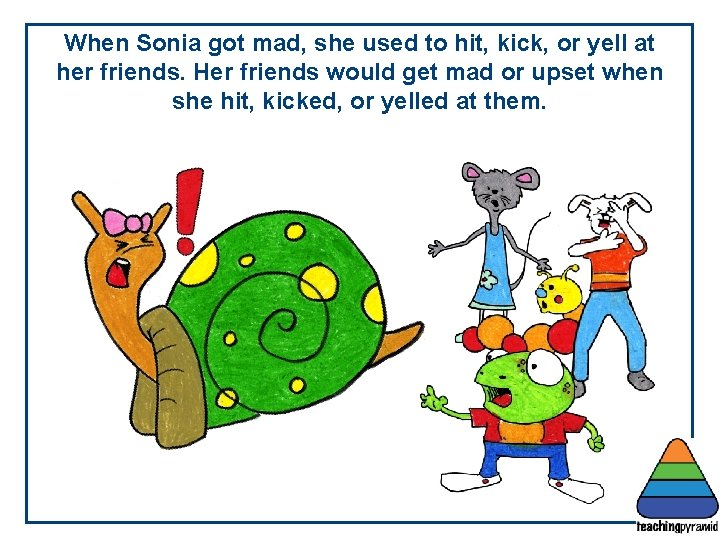 When Sonia got mad, she used to hit, kick, or yell at her friends.