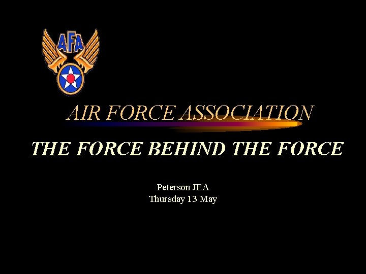 AIR FORCE ASSOCIATION THE FORCE BEHIND THE FORCE Peterson JEA Thursday 13 May