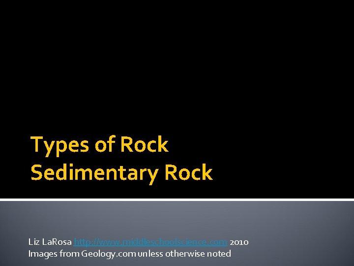 Types of Rock Sedimentary Rock Liz La. Rosa http: //www. middleschoolscience. com 2010 Images