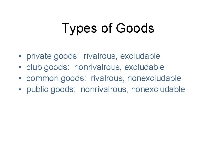 Types of Goods • • private goods: rivalrous, excludable club goods: nonrivalrous, excludable common