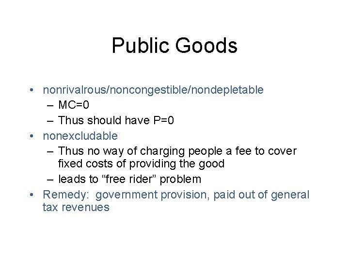 Public Goods • nonrivalrous/noncongestible/nondepletable – MC=0 – Thus should have P=0 • nonexcludable –