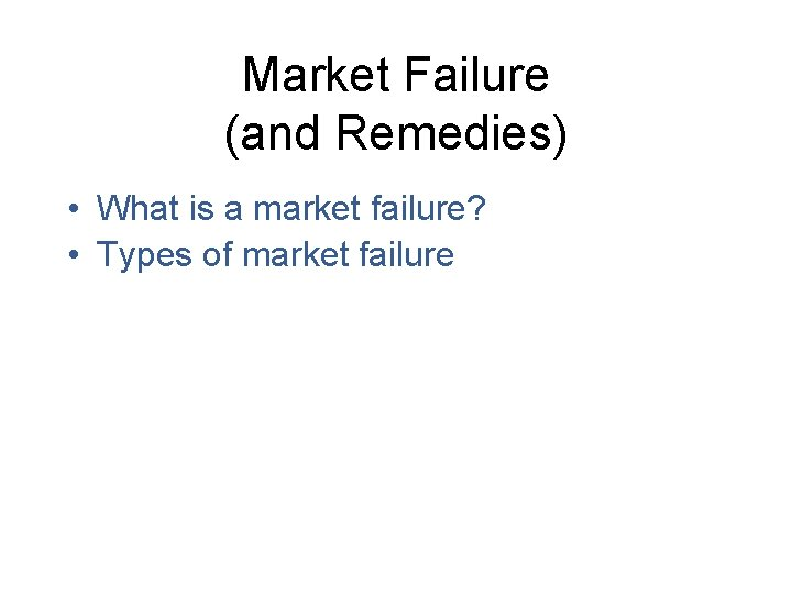 Market Failure (and Remedies) • What is a market failure? • Types of market