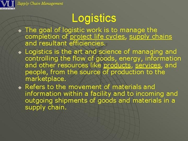 Supply Chain Management Logistics u u u The goal of logistic work is to