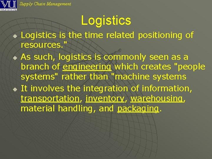 Supply Chain Management Logistics u u u Logistics is the time related positioning of