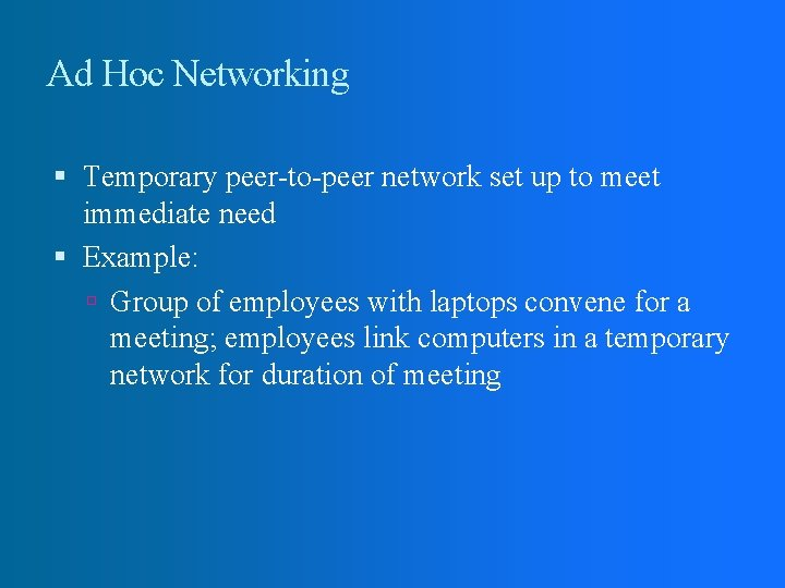 Ad Hoc Networking Temporary peer-to-peer network set up to meet immediate need Example: Group