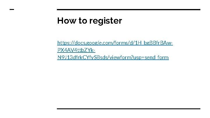 How to register https: //docs. google. com/forms/d/1 H_bg. BBfr. BAw. PX 4 AV 4