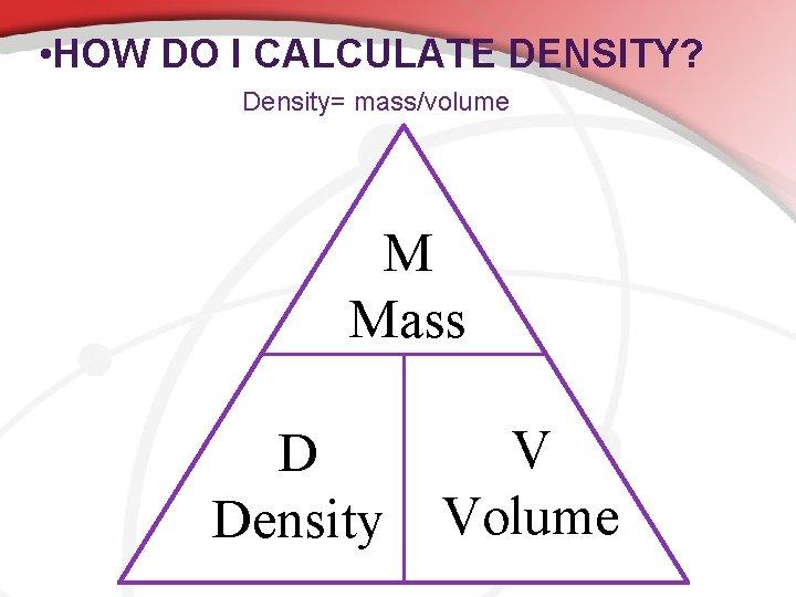 • HOW DO I CALCULATE DENSITY? Density= mass/volume M Mass D Density V