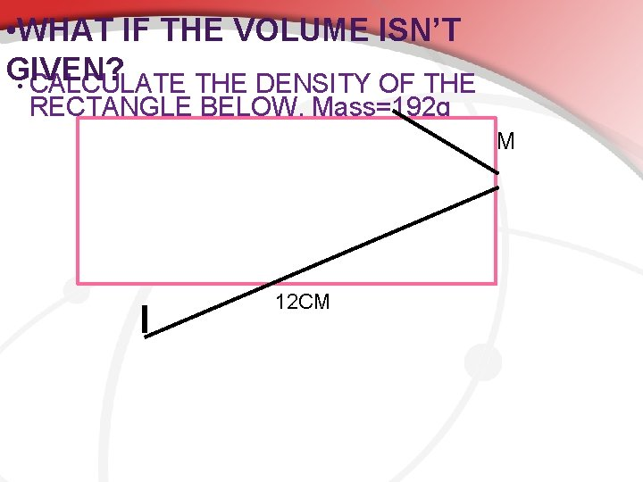 • WHAT IF THE VOLUME ISN'T GIVEN? • CALCULATE THE DENSITY OF THE