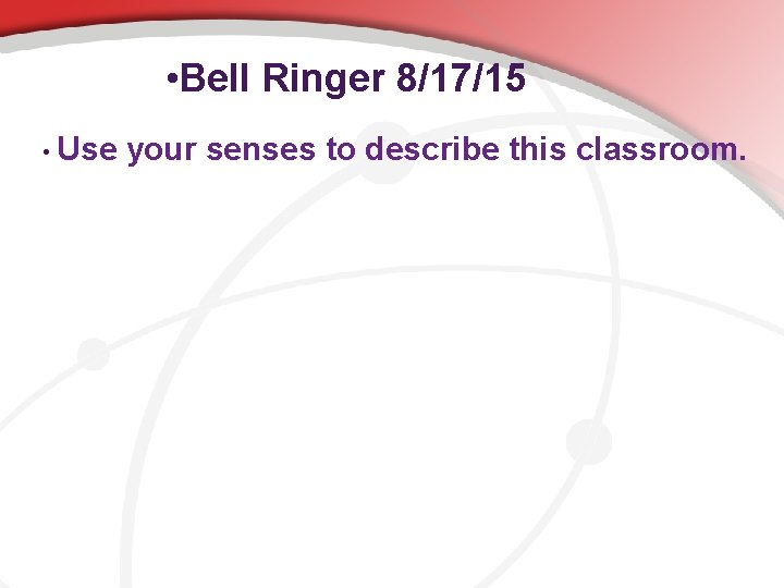 • Bell Ringer 8/17/15 • Use your senses to describe this classroom.