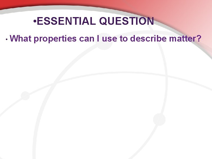 • ESSENTIAL QUESTION • What properties can I use to describe matter?