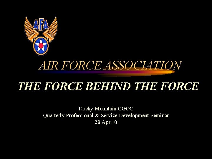 AIR FORCE ASSOCIATION THE FORCE BEHIND THE FORCE Rocky Mountain CGOC Quarterly Professional &