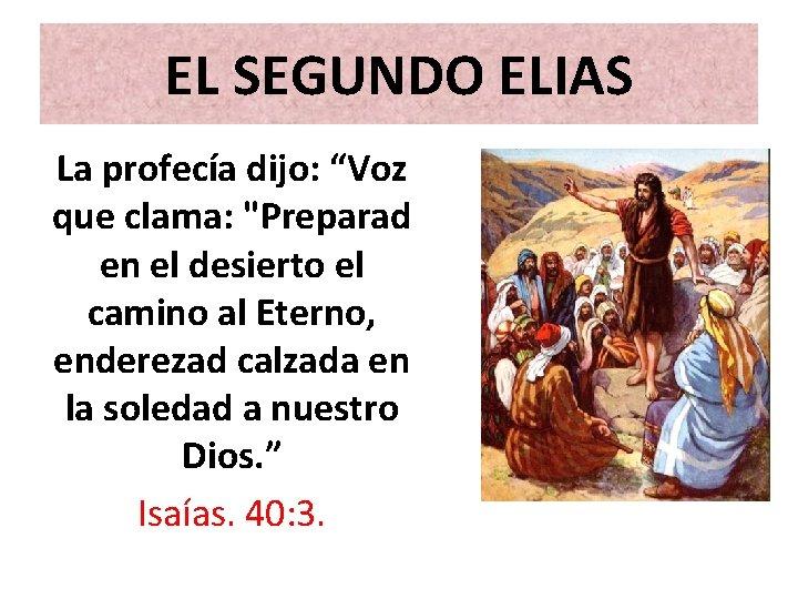 """EL SEGUNDO ELIAS La profecía dijo: """"Voz que clama: """"Preparad en el desierto el"""
