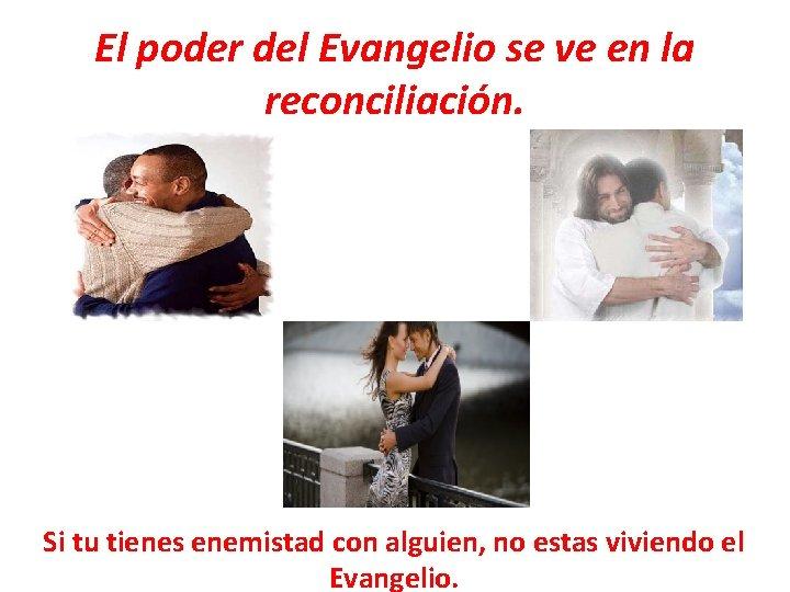 El poder del Evangelio se ve en la reconciliación. Si tu tienes enemistad con