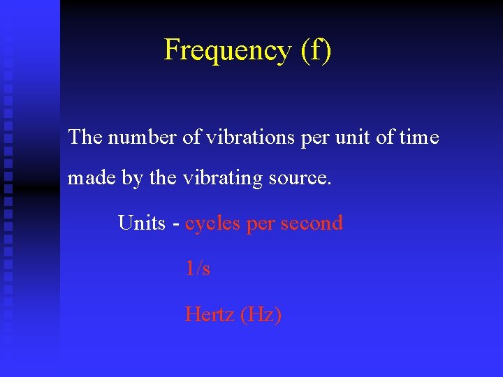 Frequency (f) The number of vibrations per unit of time made by the vibrating
