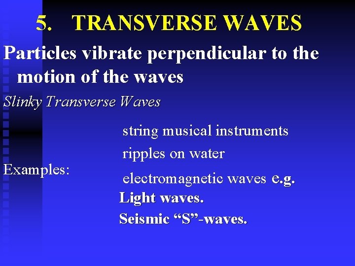 5. TRANSVERSE WAVES Particles vibrate perpendicular to the motion of the waves Slinky Transverse
