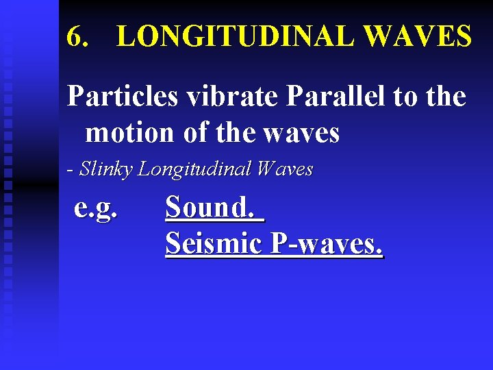 6. LONGITUDINAL WAVES Particles vibrate Parallel to the motion of the waves - Slinky