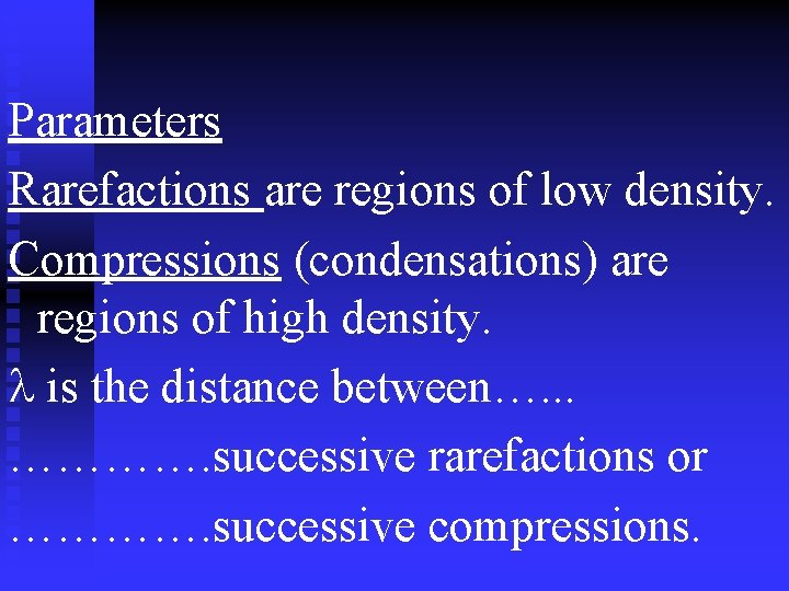 Parameters Rarefactions are regions of low density. Compressions (condensations) are regions of high density.