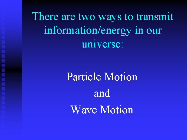 There are two ways to transmit information/energy in our universe: Particle Motion and Wave