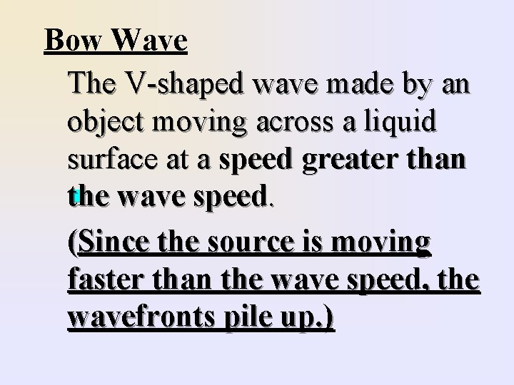 Bow Wave The V-shaped wave made by an object moving across a liquid surface